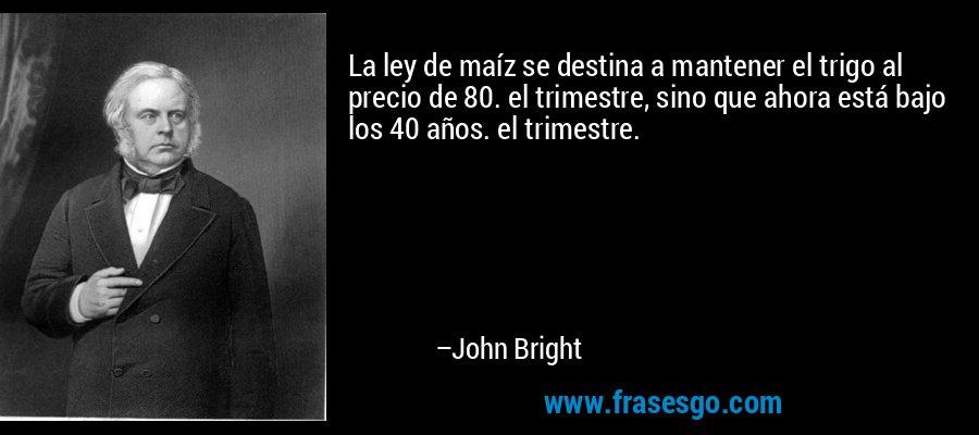 La ley de maíz se destina a mantener el trigo al precio de 80. el trimestre, sino que ahora está bajo los 40 años. el trimestre. – John Bright