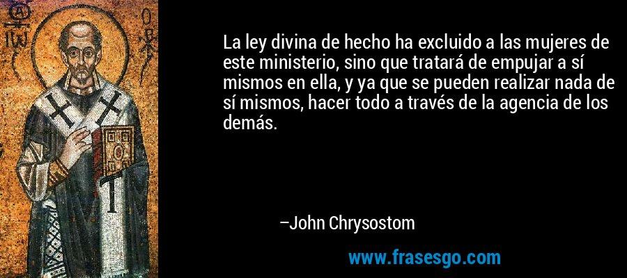 La ley divina de hecho ha excluido a las mujeres de este ministerio, sino que tratará de empujar a sí mismos en ella, y ya que se pueden realizar nada de sí mismos, hacer todo a través de la agencia de los demás. – John Chrysostom