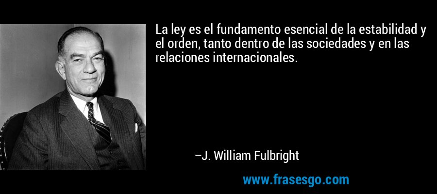 La ley es el fundamento esencial de la estabilidad y el orden, tanto dentro de las sociedades y en las relaciones internacionales. – J. William Fulbright