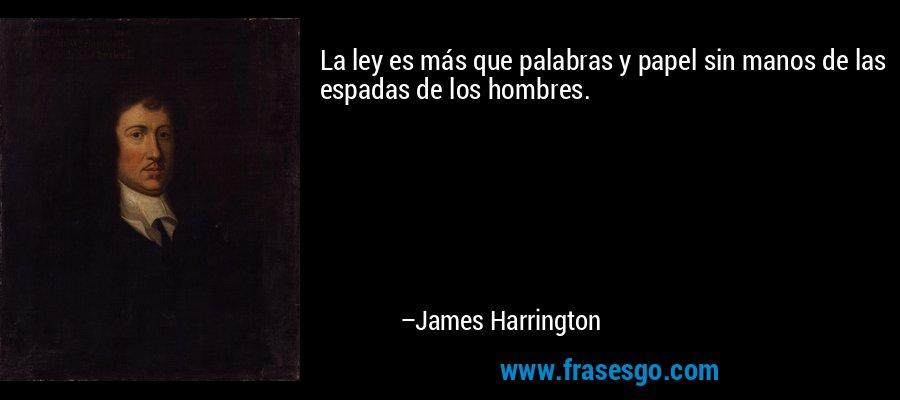 La ley es más que palabras y papel sin manos de las espadas de los hombres. – James Harrington