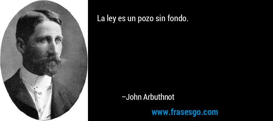 La ley es un pozo sin fondo. – John Arbuthnot