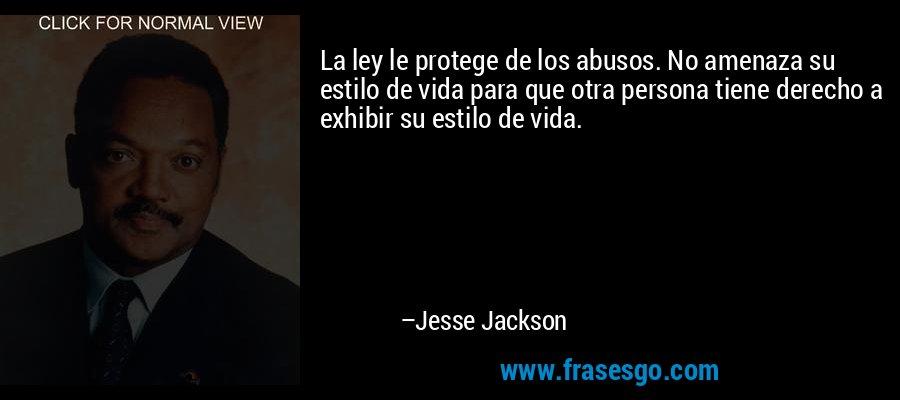 La ley le protege de los abusos. No amenaza su estilo de vida para que otra persona tiene derecho a exhibir su estilo de vida. – Jesse Jackson