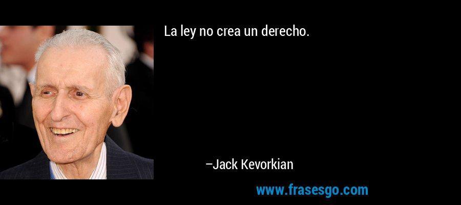 La ley no crea un derecho. – Jack Kevorkian