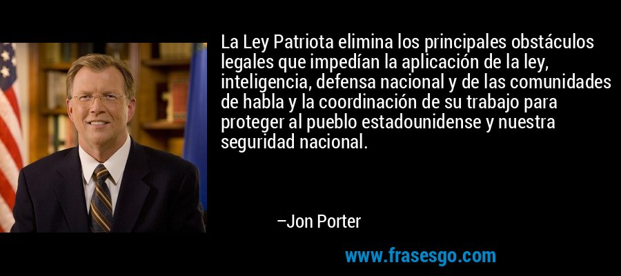 La Ley Patriota elimina los principales obstáculos legales que impedían la aplicación de la ley, inteligencia, defensa nacional y de las comunidades de habla y la coordinación de su trabajo para proteger al pueblo estadounidense y nuestra seguridad nacional. – Jon Porter