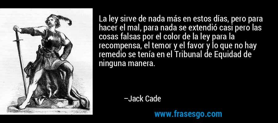La ley sirve de nada más en estos días, pero para hacer el mal, para nada se extendió casi pero las cosas falsas por el color de la ley para la recompensa, el temor y el favor y lo que no hay remedio se tenía en el Tribunal de Equidad de ninguna manera. – Jack Cade