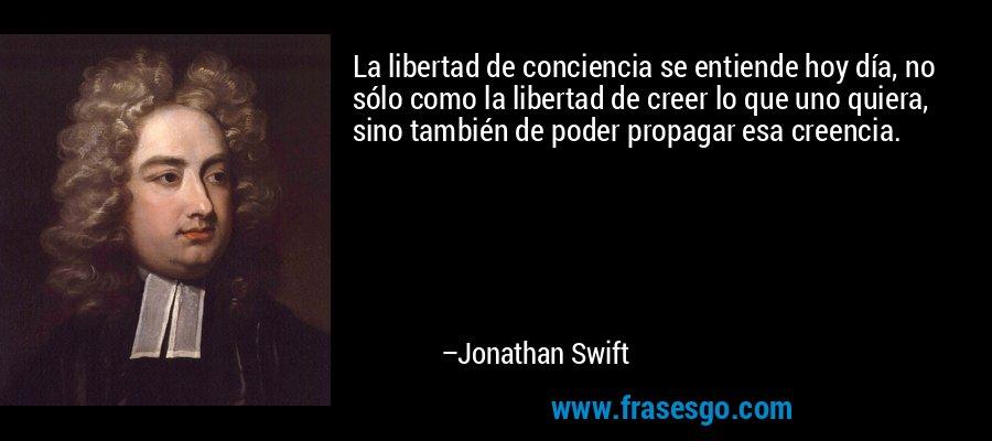 La libertad de conciencia se entiende hoy día, no sólo como la libertad de creer lo que uno quiera, sino también de poder propagar esa creencia. – Jonathan Swift