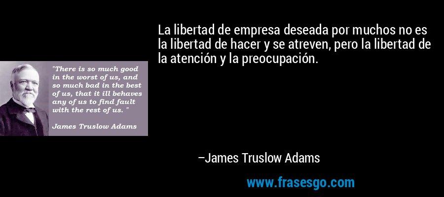 La libertad de empresa deseada por muchos no es la libertad de hacer y se atreven, pero la libertad de la atención y la preocupación. – James Truslow Adams