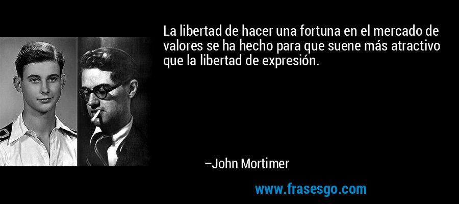 La libertad de hacer una fortuna en el mercado de valores se ha hecho para que suene más atractivo que la libertad de expresión. – John Mortimer