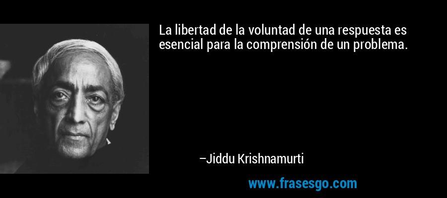 La libertad de la voluntad de una respuesta es esencial para la comprensión de un problema. – Jiddu Krishnamurti