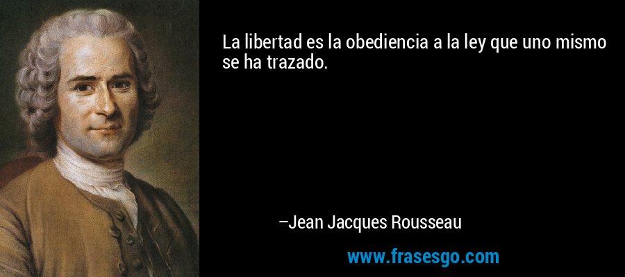 La libertad es la obediencia a la ley que uno mismo se ha trazado. – Jean Jacques Rousseau