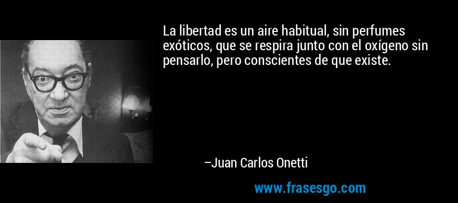 La libertad es un aire habitual, sin perfumes exóticos, que se respira junto con el oxígeno sin pensarlo, pero conscientes de que existe. – Juan Carlos Onetti