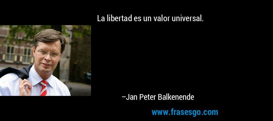 La libertad es un valor universal. – Jan Peter Balkenende