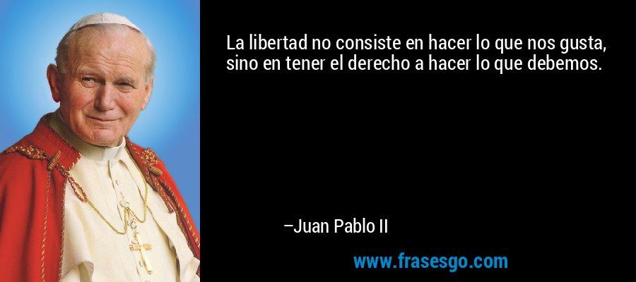 La libertad no consiste en hacer lo que nos gusta, sino en tener el derecho a hacer lo que debemos. – Juan Pablo II
