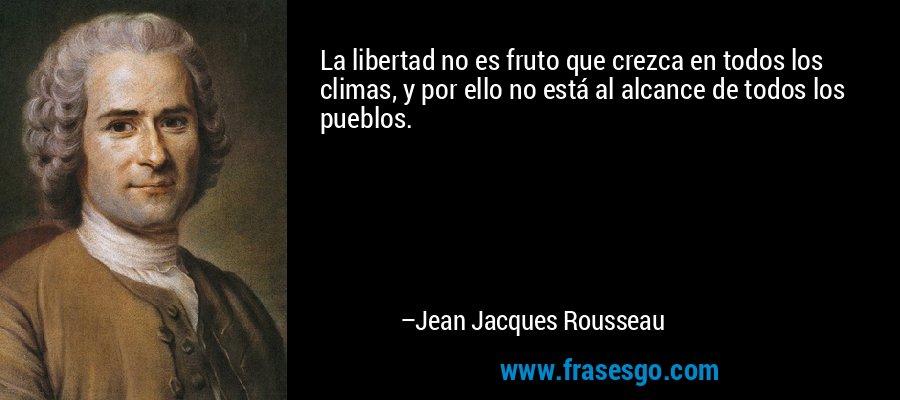 La libertad no es fruto que crezca en todos los climas, y por ello no está al alcance de todos los pueblos. – Jean Jacques Rousseau