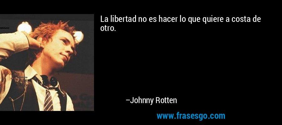 La libertad no es hacer lo que quiere a costa de otro. – Johnny Rotten