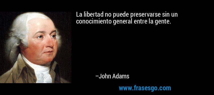 La libertad no puede preservarse sin un conocimiento general entre la gente. – John Adams