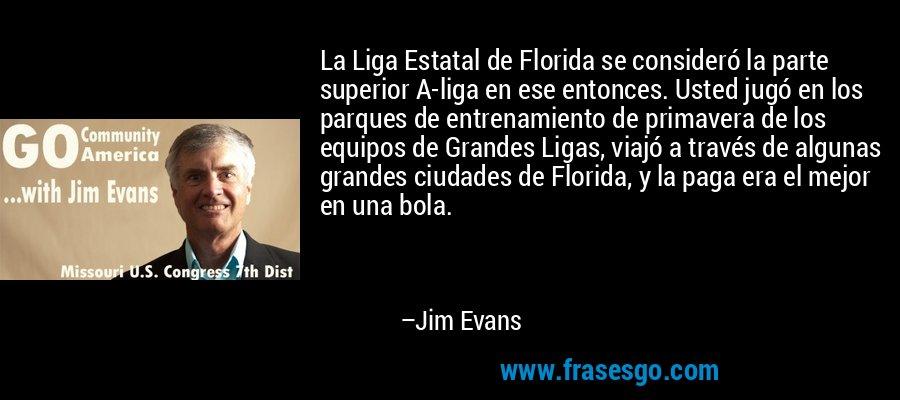 La Liga Estatal de Florida se consideró la parte superior A-liga en ese entonces. Usted jugó en los parques de entrenamiento de primavera de los equipos de Grandes Ligas, viajó a través de algunas grandes ciudades de Florida, y la paga era el mejor en una bola. – Jim Evans
