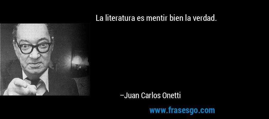 La literatura es mentir bien la verdad. – Juan Carlos Onetti