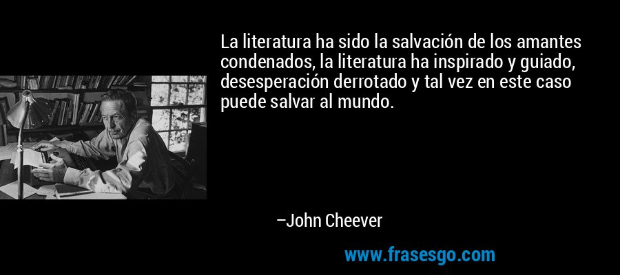 La literatura ha sido la salvación de los amantes condenados, la literatura ha inspirado y guiado, desesperación derrotado y tal vez en este caso puede salvar al mundo. – John Cheever