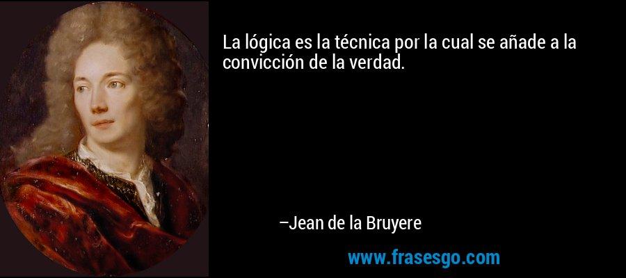 La lógica es la técnica por la cual se añade a la convicción de la verdad. – Jean de la Bruyere
