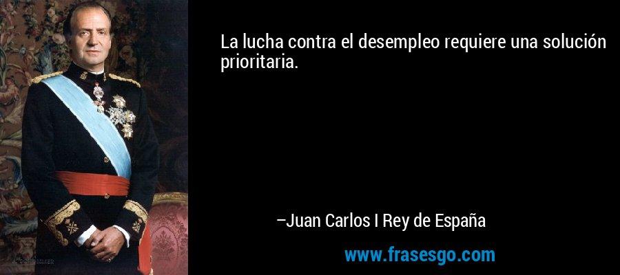 La lucha contra el desempleo requiere una solución prioritaria. – Juan Carlos I Rey de España