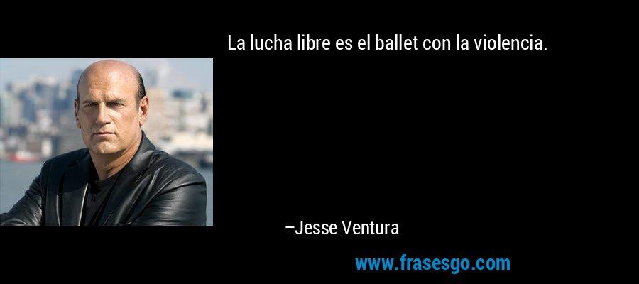 La lucha libre es el ballet con la violencia. – Jesse Ventura