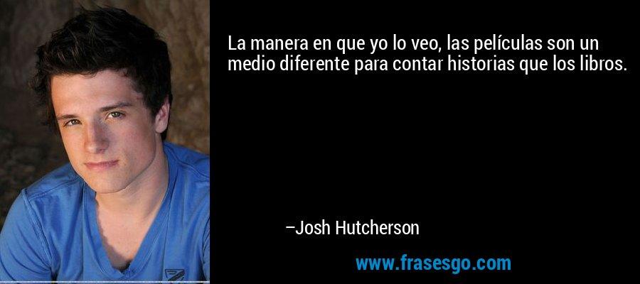 La manera en que yo lo veo, las películas son un medio diferente para contar historias que los libros. – Josh Hutcherson
