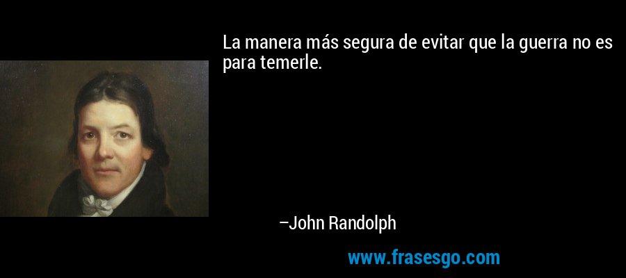 La manera más segura de evitar que la guerra no es para temerle. – John Randolph