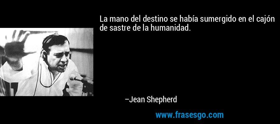 La mano del destino se había sumergido en el cajón de sastre de la humanidad. – Jean Shepherd