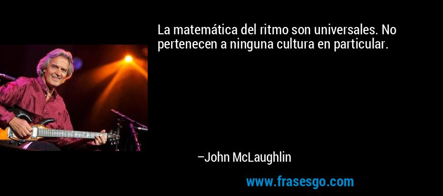 La matemática del ritmo son universales. No pertenecen a ninguna cultura en particular. – John McLaughlin