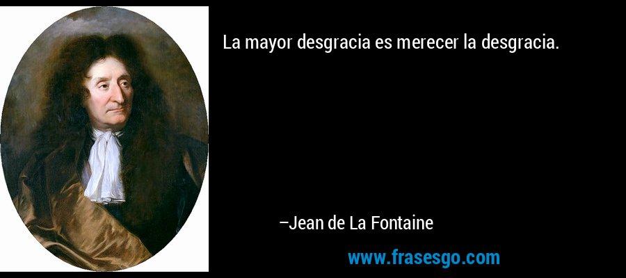 La mayor desgracia es merecer la desgracia. – Jean de La Fontaine