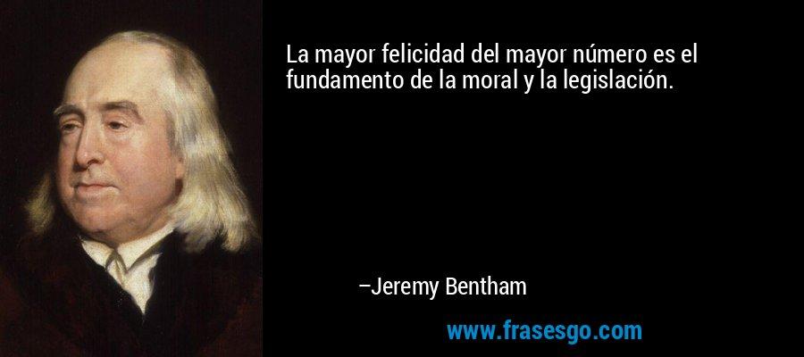 La mayor felicidad del mayor número es el fundamento de la moral y la legislación. – Jeremy Bentham