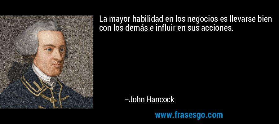 La mayor habilidad en los negocios es llevarse bien con los demás e influir en sus acciones. – John Hancock