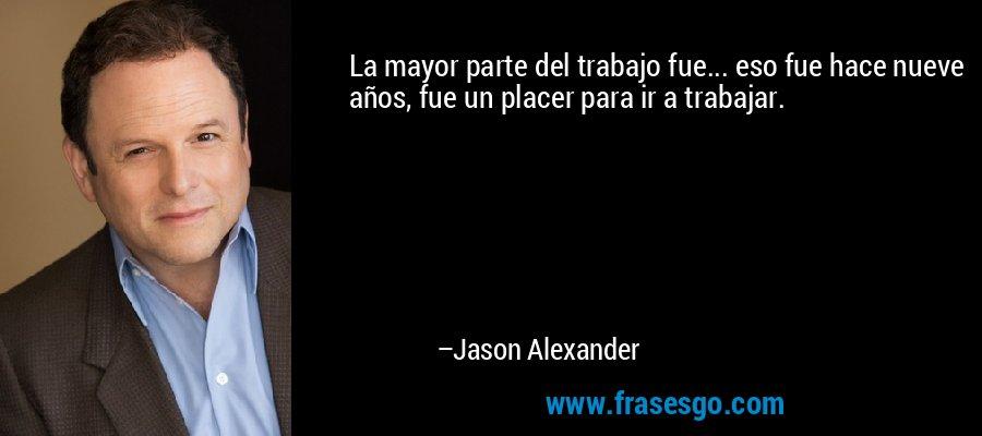 La mayor parte del trabajo fue... eso fue hace nueve años, fue un placer para ir a trabajar. – Jason Alexander