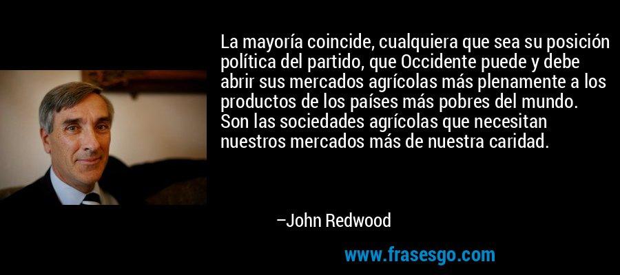 La mayoría coincide, cualquiera que sea su posición política del partido, que Occidente puede y debe abrir sus mercados agrícolas más plenamente a los productos de los países más pobres del mundo. Son las sociedades agrícolas que necesitan nuestros mercados más de nuestra caridad. – John Redwood