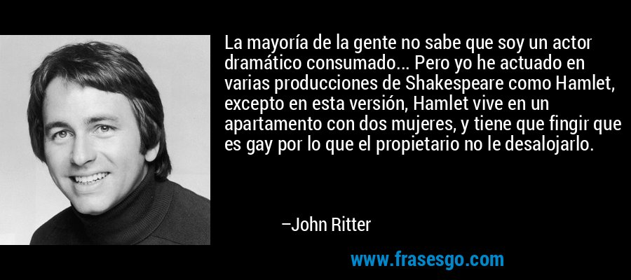 La mayoría de la gente no sabe que soy un actor dramático consumado... Pero yo he actuado en varias producciones de Shakespeare como Hamlet, excepto en esta versión, Hamlet vive en un apartamento con dos mujeres, y tiene que fingir que es gay por lo que el propietario no le desalojarlo. – John Ritter
