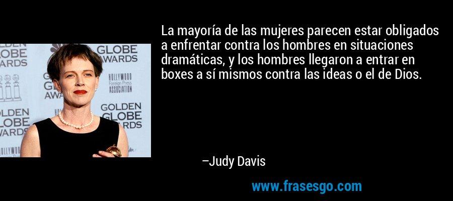 La mayoría de las mujeres parecen estar obligados a enfrentar contra los hombres en situaciones dramáticas, y los hombres llegaron a entrar en boxes a sí mismos contra las ideas o el de Dios. – Judy Davis