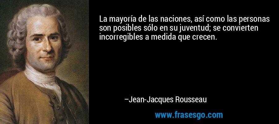 La mayoría de las naciones, así como las personas son posibles sólo en su juventud; se convierten incorregibles a medida que crecen. – Jean-Jacques Rousseau