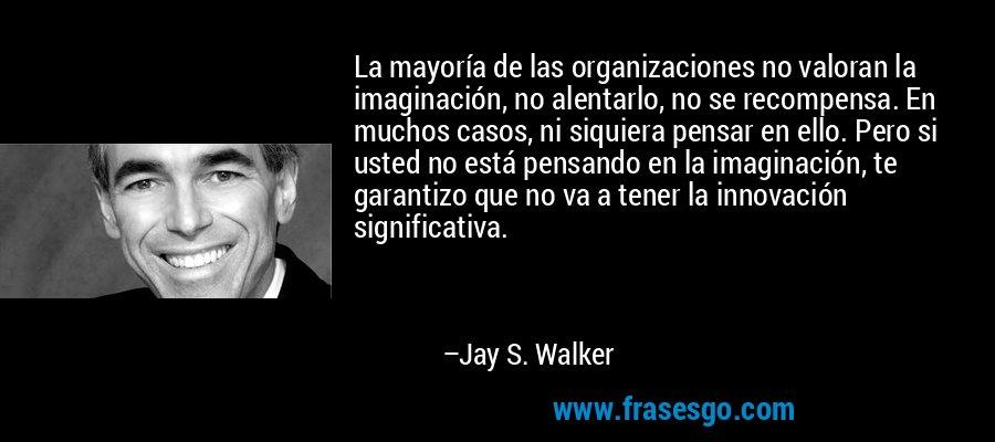 La mayoría de las organizaciones no valoran la imaginación, no alentarlo, no se recompensa. En muchos casos, ni siquiera pensar en ello. Pero si usted no está pensando en la imaginación, te garantizo que no va a tener la innovación significativa. – Jay S. Walker