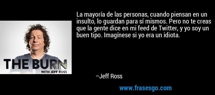La mayoría de las personas, cuando piensan en un insulto, lo guardan para sí mismos. Pero no te creas que la gente dice en mi feed de Twitter, y yo soy un buen tipo. Imagínese si yo era un idiota. – Jeff Ross