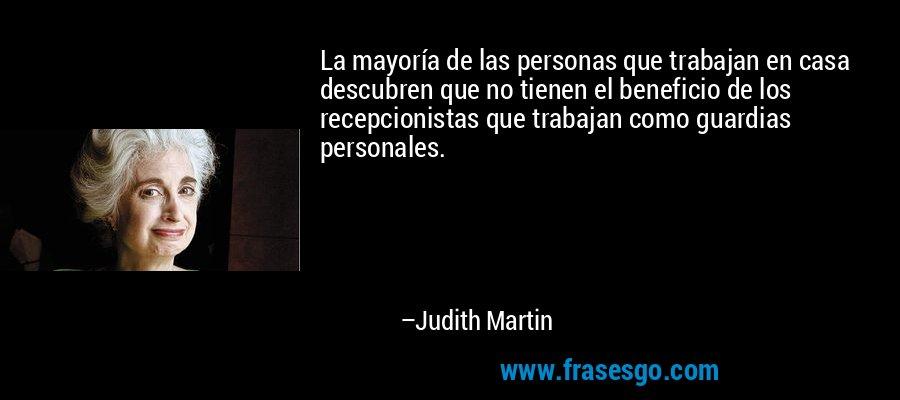 La mayoría de las personas que trabajan en casa descubren que no tienen el beneficio de los recepcionistas que trabajan como guardias personales. – Judith Martin