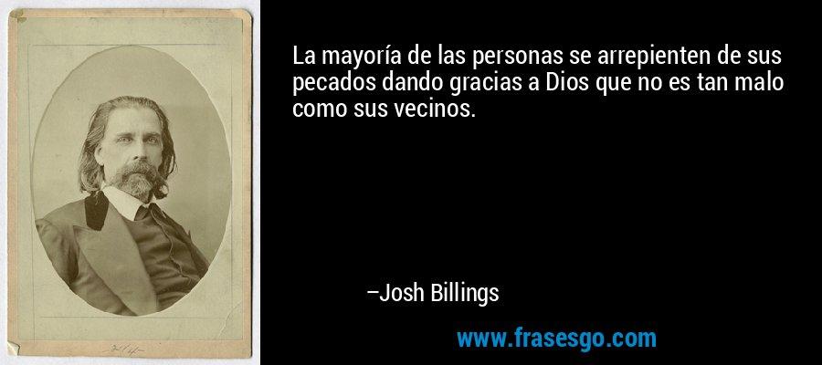 La mayoría de las personas se arrepienten de sus pecados dando gracias a Dios que no es tan malo como sus vecinos. – Josh Billings