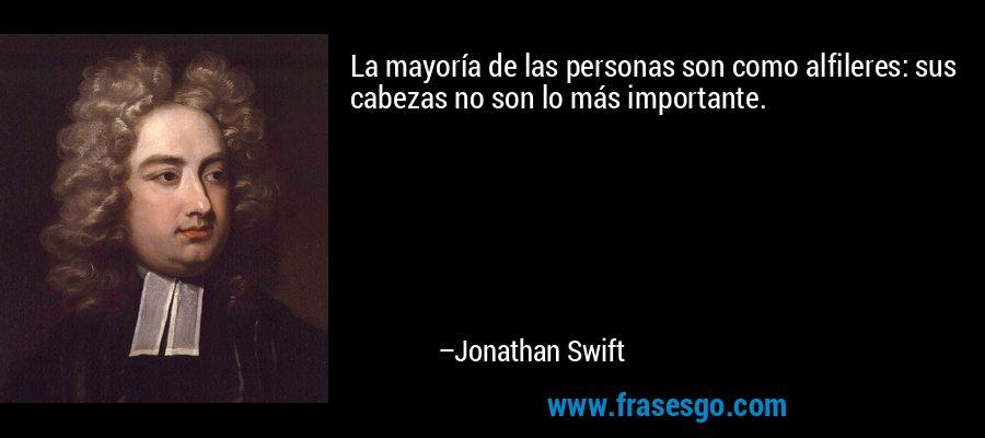 La mayoría de las personas son como alfileres: sus cabezas no son lo más importante. – Jonathan Swift