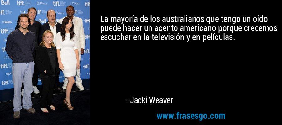 La mayoría de los australianos que tengo un oído puede hacer un acento americano porque crecemos escuchar en la televisión y en películas. – Jacki Weaver