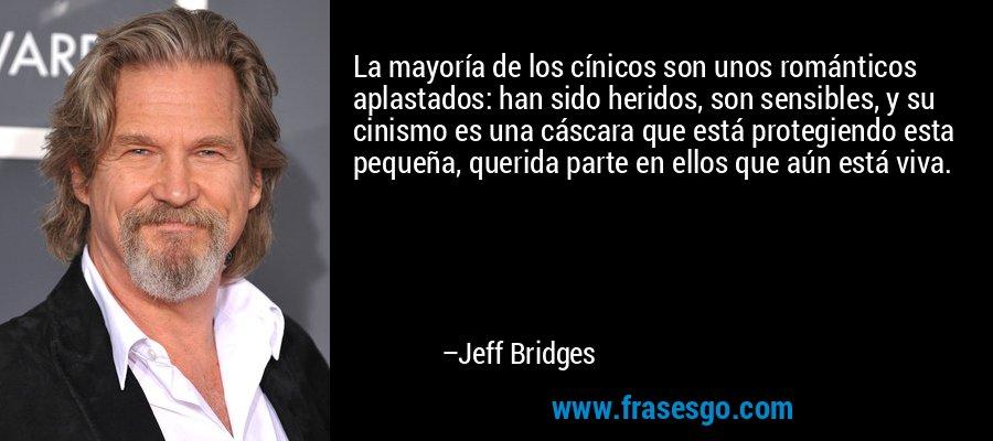 La mayoría de los cínicos son unos románticos aplastados: han sido heridos, son sensibles, y su cinismo es una cáscara que está protegiendo esta pequeña, querida parte en ellos que aún está viva. – Jeff Bridges