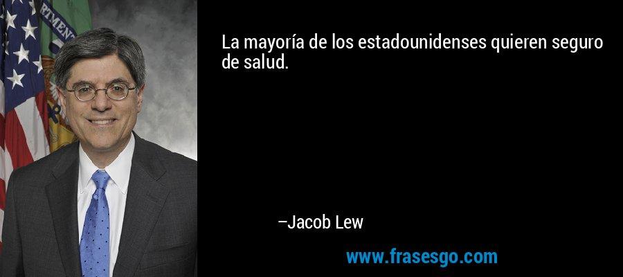 La mayoría de los estadounidenses quieren seguro de salud. – Jacob Lew
