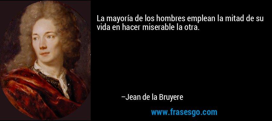 La mayoría de los hombres emplean la mitad de su vida en hacer miserable la otra. – Jean de la Bruyere