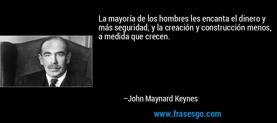 La mayoría de los hombres les encanta el dinero y más seguridad, y la creación y construcción menos, a medida que crecen. – John Maynard Keynes