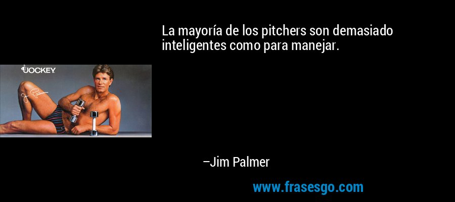 La mayoría de los pitchers son demasiado inteligentes como para manejar. – Jim Palmer