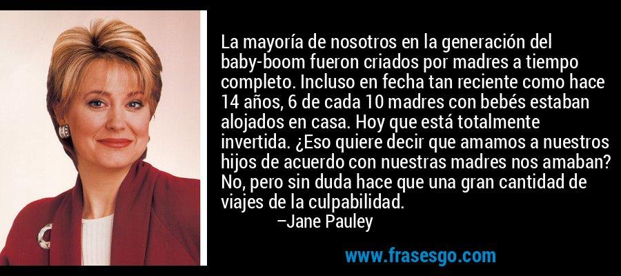 La mayoría de nosotros en la generación del baby-boom fueron criados por madres a tiempo completo. Incluso en fecha tan reciente como hace 14 años, 6 de cada 10 madres con bebés estaban alojados en casa. Hoy que está totalmente invertida. ¿Eso quiere decir que amamos a nuestros hijos de acuerdo con nuestras madres nos amaban? No, pero sin duda hace que una gran cantidad de viajes de la culpabilidad. – Jane Pauley